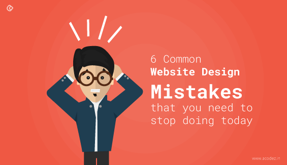 6 Common Website Design Mistakes that you need to stop doing today